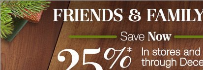 Friends and Family Event - 25% Off in stores and online through December 13 - Use promo code at checkout