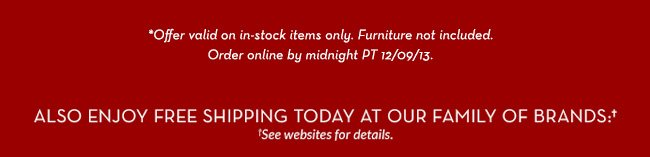 Also enjoy free shipping today at our family of brands