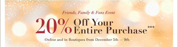 Friends, Family & Fans Event 20% Off Your Entire Purchase***