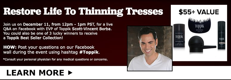 Restore Life To Thinning Tresses Join us on December 11, from 12pm - 1pm PST, for a live Q&A on Facebook with celebrity esthetician Scott-Vincent Borba, Executive Vice President of Marketing and Creative Director of Toppik. You could also be one of 3 lucky winners to receive a Toppik Best Seller Collection (over $55.00 value)!HOW: Post your questions on our Facebook wall during the event using hashtag #Toppik.*Consult your personal physician for any medical questions or concerns.LEARN MORE>>