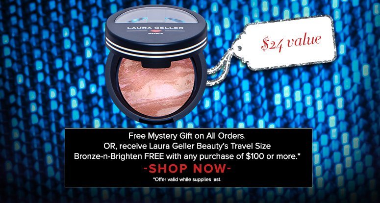 Free Mystery Gift on All Orders. Plus, get Laura Geller Beauty's Travel Size Bronze-n-Brighten ($24 value) Yours FREE with any purchase of $100 or more!* *Valid while supplies last Shop Now>>
