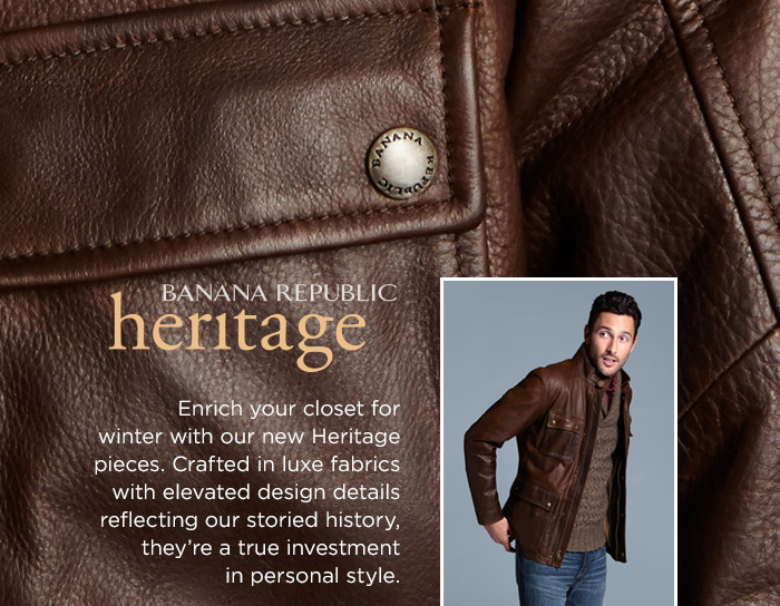 BANANA REPUBLIC heritage | Enrich your closet for winter with our new Heritage pieces. Crafted in luxe fabrics with elevated design details reflecting our storied history, they're a true investment in personal style.