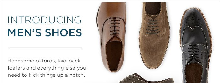 INTRODUCING MEN'S SHOES | Handsome oxfords, laid-back loafers and everything else you need to kick things up a notch.