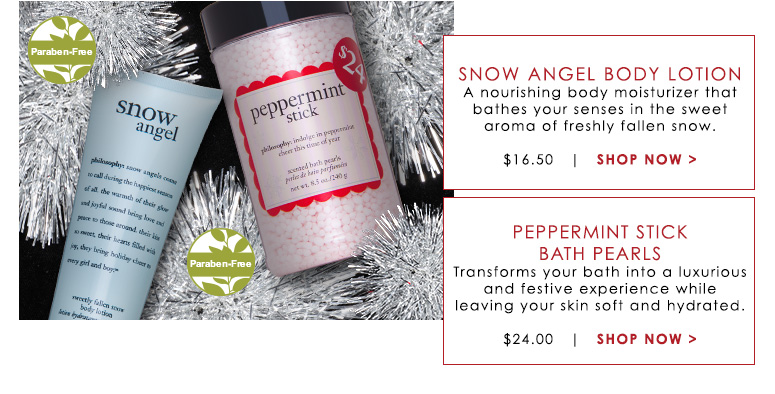 Paraben-FreeSnow Angel Body LotionA nourishing body moisturizer that bathes your senses in the sweet aroma of freshly fallen snow. $16.50Shop Now>>