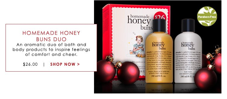 Paraben-FreeHomemade Honey Buns DuoAn aromatic duo of bath and body products to inspire feelings of comfort and cheer.$26.00Shop Now>>