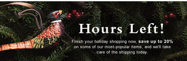 Hours Left! Finish your holiday shopping now, save up to 20% on some of our most-popular items, and we'll take care of the shipping today.