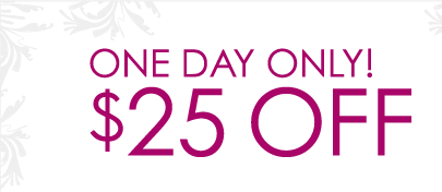 One Day Only! $25 OFF