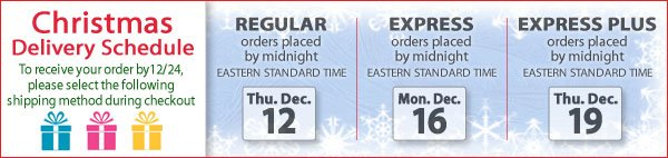 Christmas Delivery Schedule - Regular Shipping for orders up to midnight EST Dec. 12 - Express Shipping for orders up to midnight EST Dec. 16 - Express Plus Shipping for orders up to midnight EST Dec. 19