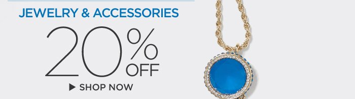 JEWELRY & ACCESSORIES 20% OFF | SHOP NOW