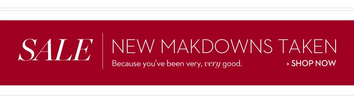 SALE: NEW MARKDOWNS TAKEN. Because you've been very, very good. »SHOP NOW