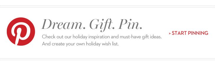 Dream. Gift. Pin. Check our holiday inspiration and must-have gift ideas. And create your own holiday wish list. »START PINNING