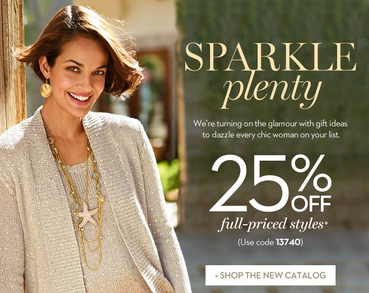 SPRAKLE PLENTY. We're turning on the glamour with gift ideas to dazzle every chic woman on your list. 25% OFF full-priced styles* (Use code 13740). » SHOP THE NEW CATALOG