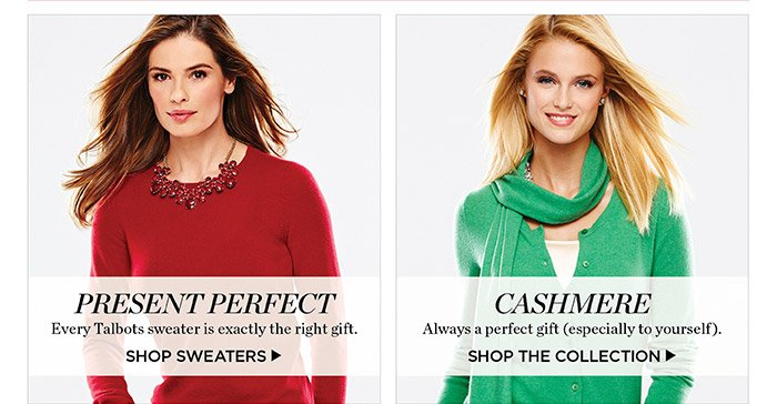 Present perfect. Every Talbots sweater is exactly the right gift. Shop Sweaters. Let's Get Gifting. The happiest holidays start with gifts from Talbots. Shop Gifts by Price.