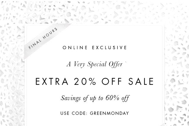 FINAL HOURS | ONLINE EXCLUSIVE | A Very Special Offer | EXTRA 20% OFF SALE | Savings of up to 60% off | USE CODE: GREENMONDAY | TODAY ONLY
