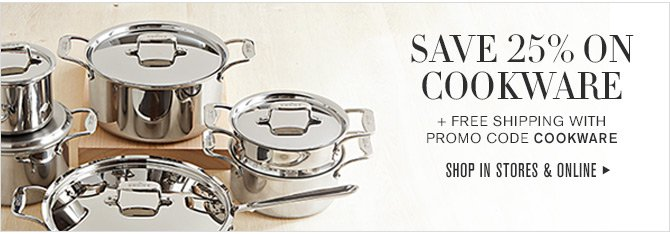 SAVE 25% ON COOKWARE + FREE SHIPPING WITH PROMO CODE COOKWARE -- SHOP IN STORES & ONLINE
