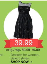 39.99 Dresses for women. Select styles. orig./reg. 59.99-70.00. SHOP NOW