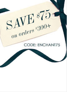 SAVE $75 on orders $300+    CODE: ENCHANT75