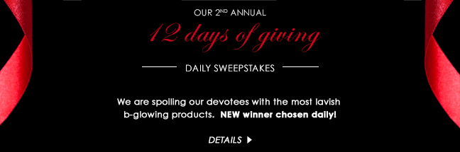 12 days of giving  --DAILY SWEEPSTAKES--   We are spoiling our devotees with the most lavish b-glowing products. NEW winner chosen daily!  DETAILS >