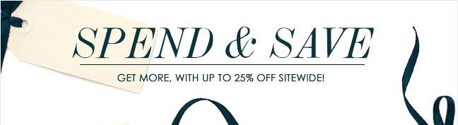 SPEND & SAVE    GET MORE, WITH UP TO 25% OFF SITEWIDE!