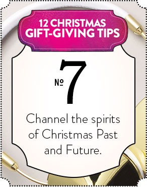 12 CHRISTMAS GIFT-GIVING TIPS - No 7 - Channel the spirits of Christmas Past and Future.