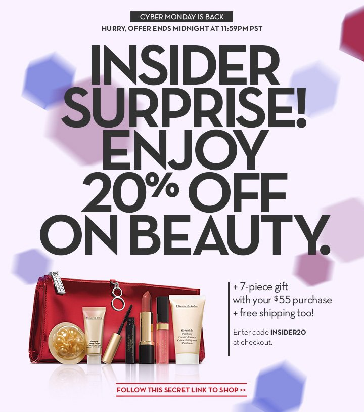 CYBER MONDAY IS BACK. HURRY, OFFER ENDS AT 11:59 PM PST. INSIDER SURPRISE! ENJOY 20% OFF ON BEAUTY. +7-piece gift with your $55 purchase + free shipping too! Enter code INSIDER20 at checkout. FOLLOW THIS SECRET LINK TO SHOP.