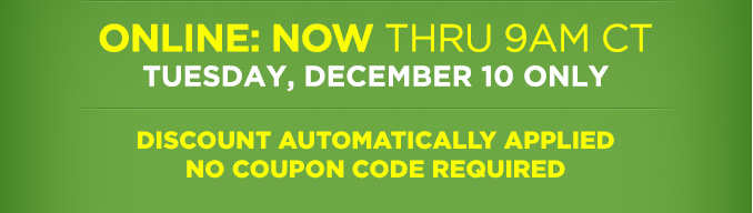 ONLINE: NOW THRU 9AM CT TUESDAY, DECEMBER 10 ONLY | DISCOUNT AUTOMATICALLY APPLIED NO COUPON CODE REQUIRED