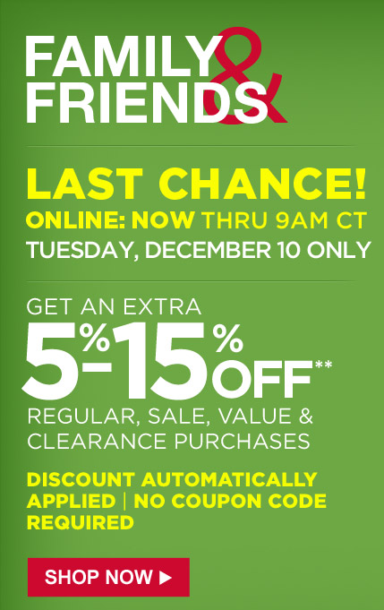 FAMILY & FRIENDS | LAST CHANCE! ONLINE: NOW THRU 9AM CT TUESDAY, DECEMBER 10 ONLY | GET AN EXTRA 5%-15% OFF** REGULAR, SALE, VALUE & CLEARANCE PURCHASES | DISCOUNT AUTOMATICALLY APPLIED | NO COUPON CODE REQUIRED | SHOP NOW