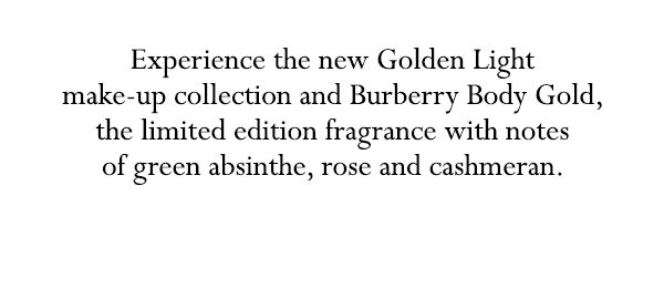 Experience the new Golden Light make-up collection and Burberry Body Gold, the limited edition fragrance with notes of green absinthe, rose and cashmeran.
