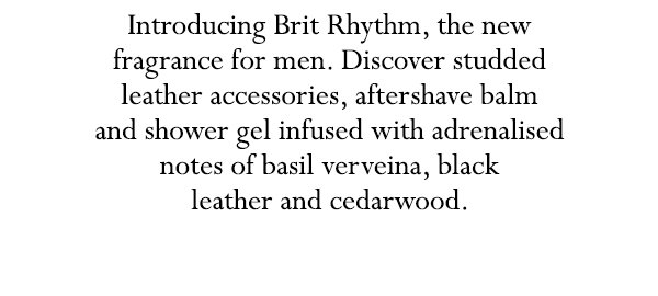Introducing Brit Rhythm, the new fragrance for men. Discover studded leather accessories, aftershave balm and shower gel infused with basil verveina, black leather and cedarwood.