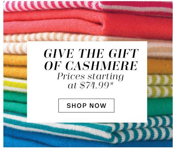 Give the Gift of Cashmere*. Shop Now.