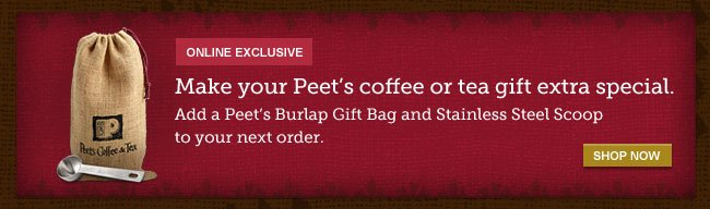 ONLINE EXCLUSIVE -- Make your Peet's coffee or tea gift extra special. Add a Peet's Burlap Gift Bag and Stainless Steel Scoop to your next order. -- SHOP NOW