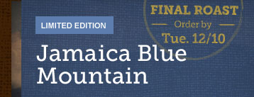 ONLINE EXCLUSIVE -- Jamaica Blue Mountain -- FINAL ROAST -- Order by -- Tue. 12/10