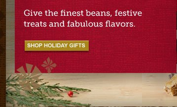 Give the finest beans, festive treats and fabulous flavors -- SHOP HOLIDAY GIFTS