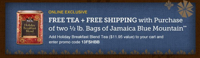 ONLINE EXCLUSIVE -- Free Tea + Free Shipping with Purchase of two 1/2 lb. Bags of Jamaica Blue Mountain** -- Add Holiday Breakfast Blend Tea ($11.95 value) to your cart and enter promo code 13FSHBB -- SHOP NOW