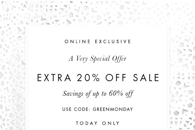 ONLINE EXCLUSIVE | A Very Special Offer | EXTRA 20% OFF SALE | Savings of up to 60% off | USE CODE: GREENMONDAY | TODAY ONLY
