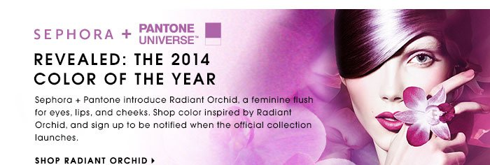 REVEALED: THE 2014 COLOR OF THE YEAR. Sephora + Pantone introduce Radiant Orchid, a feminine flush for eyes, lips, and cheeks. Shop color inspired by Radiant Orchid, and sign up to be notified when the official collection launches. SHOP ORCHID