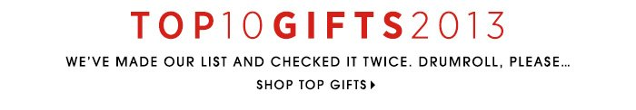 TOP 10 GIFTS 2013. We've made our list and checked it twice. Drumroll, please... SHOP TOP GIFTS
