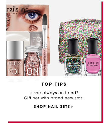 TOP TIPS. Is she always on trend? Gift her with brand new sets. SHOP NAIL SETS