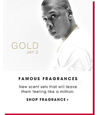 FAMOUS FRAGRANCES. New scent sets that will leave them feeling like a million. SHOP FRAGRANCE