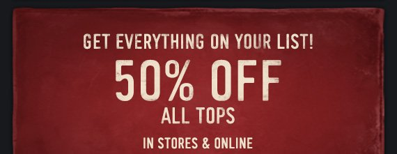 GET EVERYTHING ON YOUR LIST! 50% OFF ALL TOPS IN STORES &  ONLINE