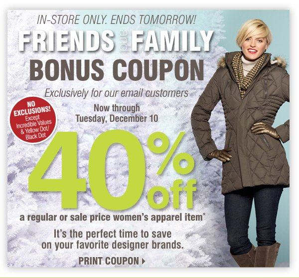 ENDS TOMORROW! Friends and Family Bonus  Coupon Exclusively for our email customers Now through Tuesday, December  10 IN-STORE ONLY NO EXCLUSIONS! Except Incredible Values & Yellow  Dot/Black Dot 40% off A regular or sale price women's apparel item*  It's the perfect time to save on your favorite designer brands Print  coupon