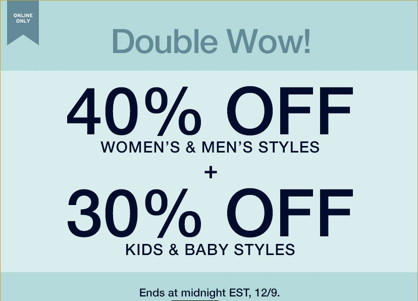 ONLINE ONLY | Double Wow! | 40% OFF WOMEN'S & MEN'S STYLES + 30% OFF KIDS & BABY STYLES | Ends at midnight EST, 12/9.