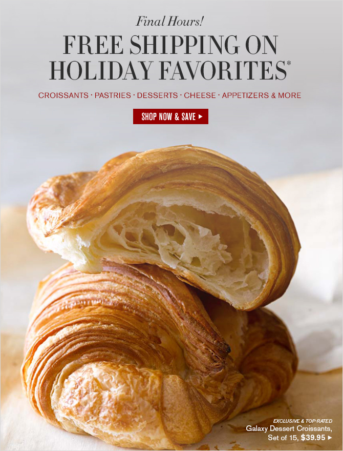 Today Only! FREE SHIPPING ON HOLIDAY FAVORITES - CROISSANTS - PASTRIES - DESSERTS - CHEESE - APPETIZERS & MORE -  Free shipping on orders over $49 with code SHIP4FREE --  SHOP NOW & SAVE