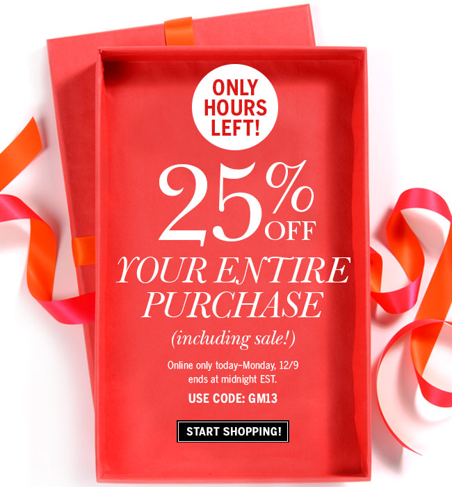 Only Hours Left! 25% off your entire purchase (including sale)! Online only today - Monday, 12/9. Ends at midnight EST. Use code: GM13. Start shopping!