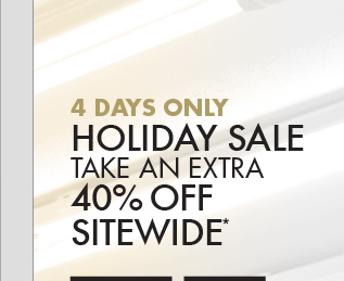 4 DAYS ONLY HOLIDAY SALE TAKE AN EXTRA 40% OFF SITEWIDE*