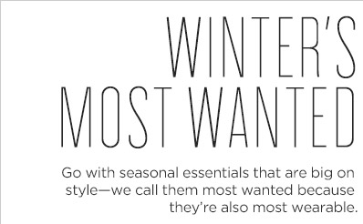 WINTER'S MOST WANTED | Go with seasonal essentials that are big on style - we call them most wanted because they're also most wearable.