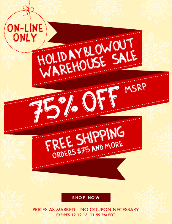 ON-LINE ONLY HOLIDAY SALE! Use Code 12613 and Enjoy Extra 25% Off Your Order! Hurry, Shop Now and SAVE!