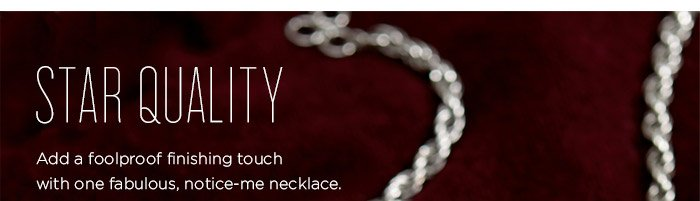 STAR QUALITY | Add a foolproof finishing touch with one fabulous, notice-me necklace.