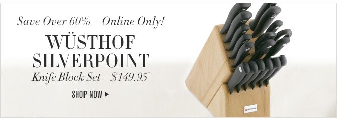 Save Over 60% - Online Only! - WÜSTHOF SILVERPOINT Knife Block Set - $149.95* - SHOP NOW