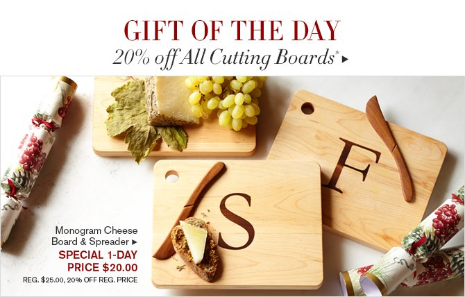 GIFT OF THE DAY - 20% Off All Cutting Boards* - SHOP IN STORES & ONLINE